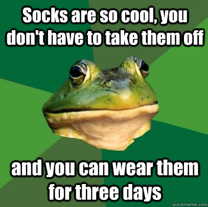 socks are so cool you dont have to take them off and you c - Foul Bachelor Frog