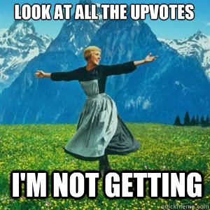 look at all the upvotes im not getting - And look at all the fucks I give