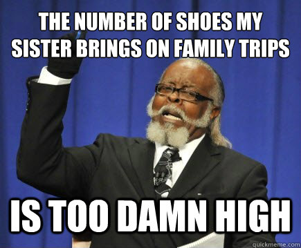 the number of shoes my sister brings on family trips is too  - Too Damn High