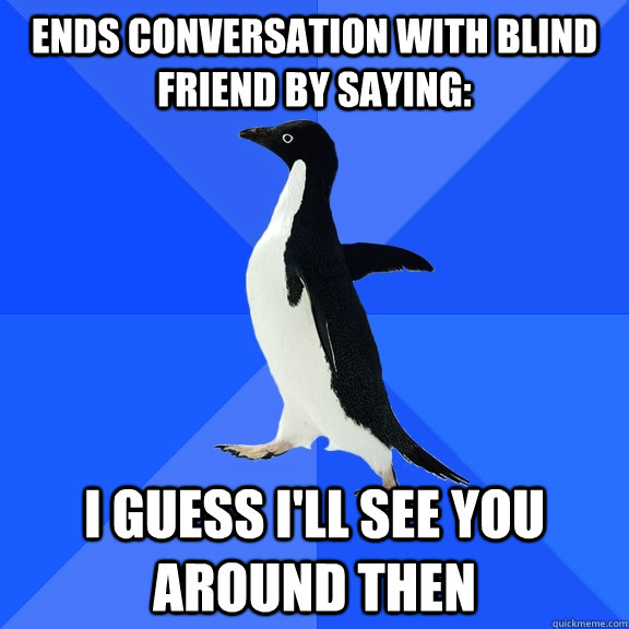 ends conversation with blind friend by saying i guess ill  - Socially Awkward Penguin