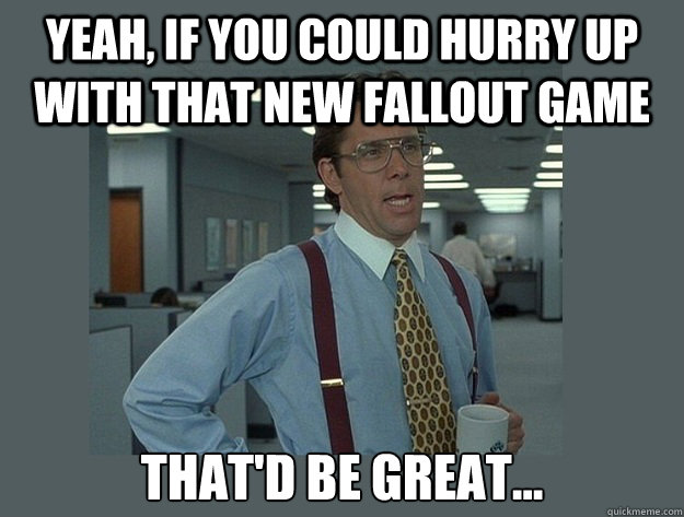 yeah if you could hurry up with that new fallout game that - Office Space Lumbergh