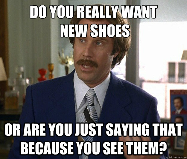 do you really want new shoes or are you just saying that be - Doubtful Ron