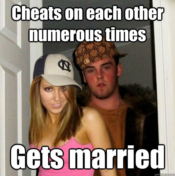 cheats on each other numerous times gets married  - Scumbag Steve and Stacy