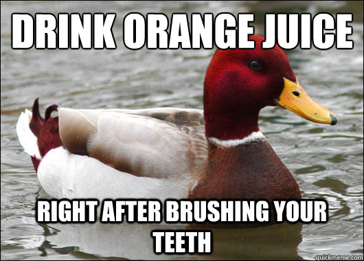 drink orange juice right after brushing your teeth - Malicious Advice Mallard