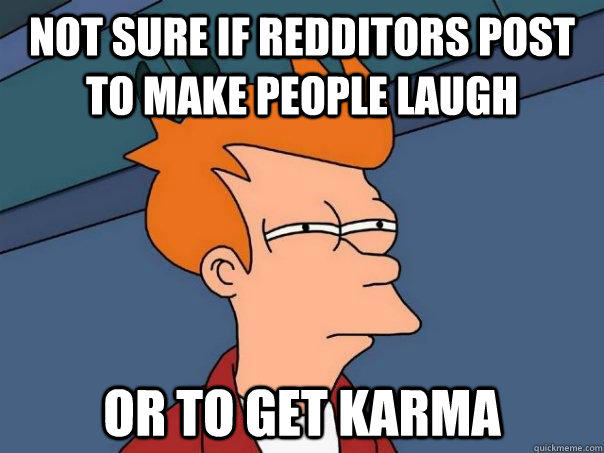 not sure if redditors post to make people laugh or to get ka - Futurama Fry
