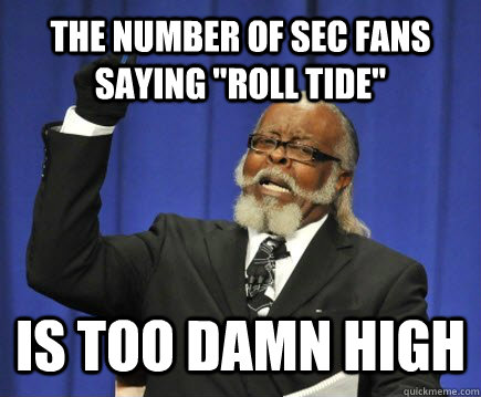 the number of sec fans saying roll tide is too damn high - Too Damn High
