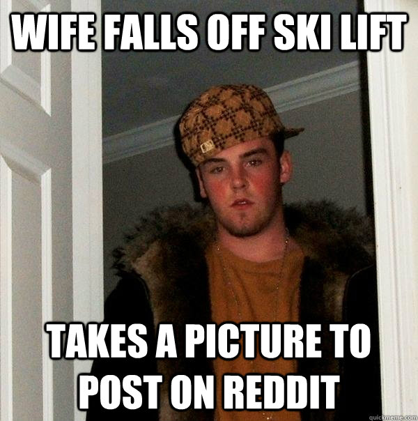 wife falls off ski lift takes a picture to post on reddit - Scumbag Steve