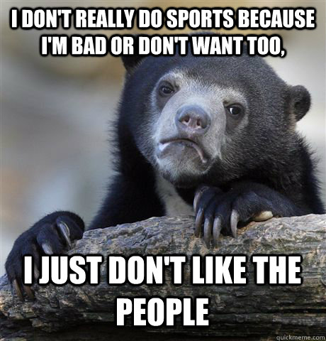 i dont really do sports because im bad or dont want too  - Confession Bear