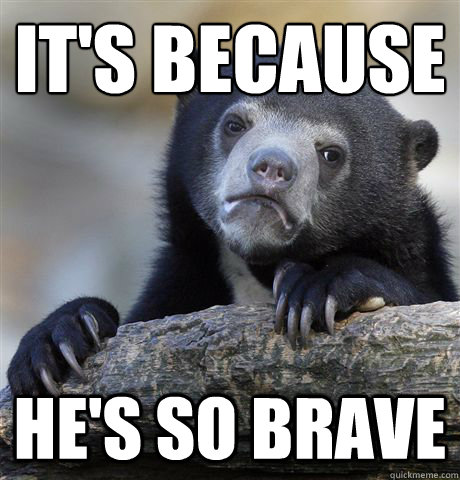 its because hes so brave - Confession Bear