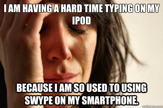 i am having a hard time typing on my ipod because i am so us - First World Problems