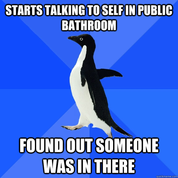starts talking to self in public bathroom found out someone  - Socially Awkward Penguin