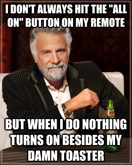 i dont always hit the all on button on my remote but when - The Most Interesting Man In The World