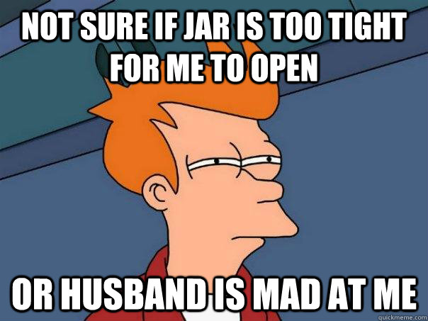 not sure if jar is too tight for me to open or husband is ma - Futurama Fry