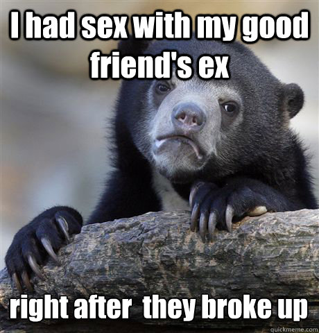 i had sex with my good friends ex right after they broke - Confession Bear