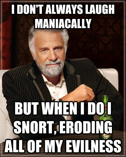 i dont always laugh maniacally but when i do i snort erodi - The Most Interesting Man In The World