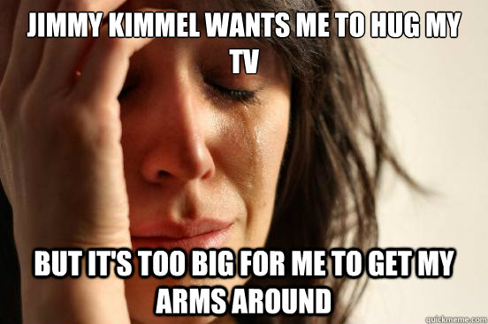 jimmy kimmel wants me to hug my tv but its too big for me t - First World Problems