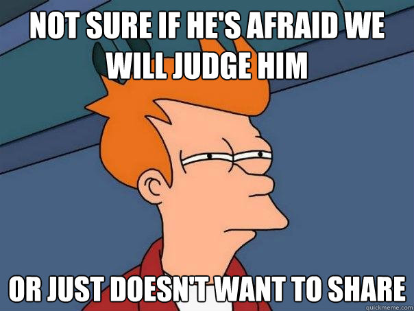 not sure if hes afraid we will judge him or just doesnt wa - Futurama Fry