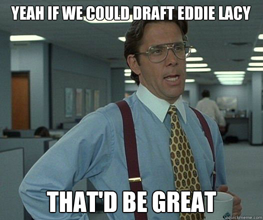 yeah if we could draft eddie lacy thatd be great - Bill Lumbergh  fight club