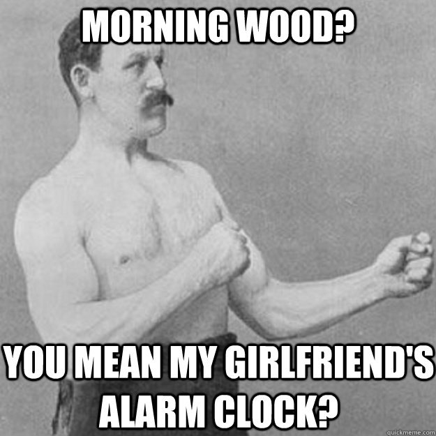 morning wood you mean my girlfriends alarm clock - overly manly man