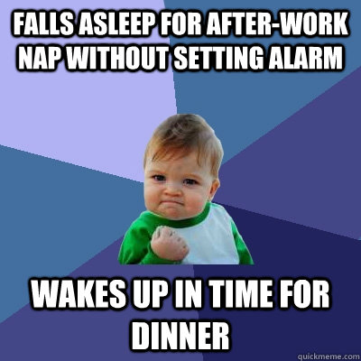 falls asleep for afterwork nap without setting alarm wakes  - Success Kid