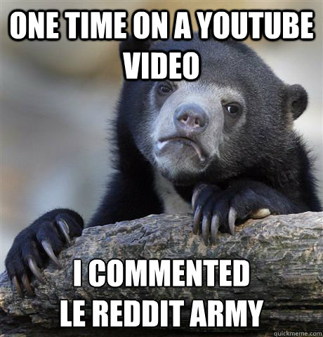 one time on a youtube video i commented le reddit army - Confession Bear