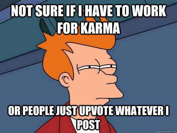 not sure if i have to work for karma or people just upvote w - Futurama Fry
