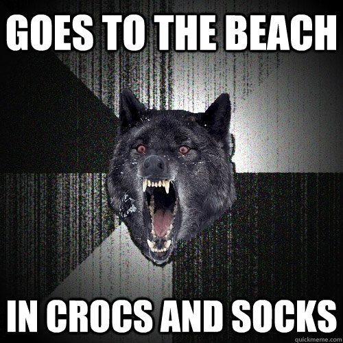 goes to the beach in crocs and socks - Insanity Wolf
