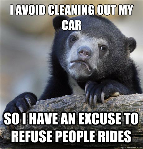 i avoid cleaning out my car so i have an excuse to refuse pe - Confession Bear