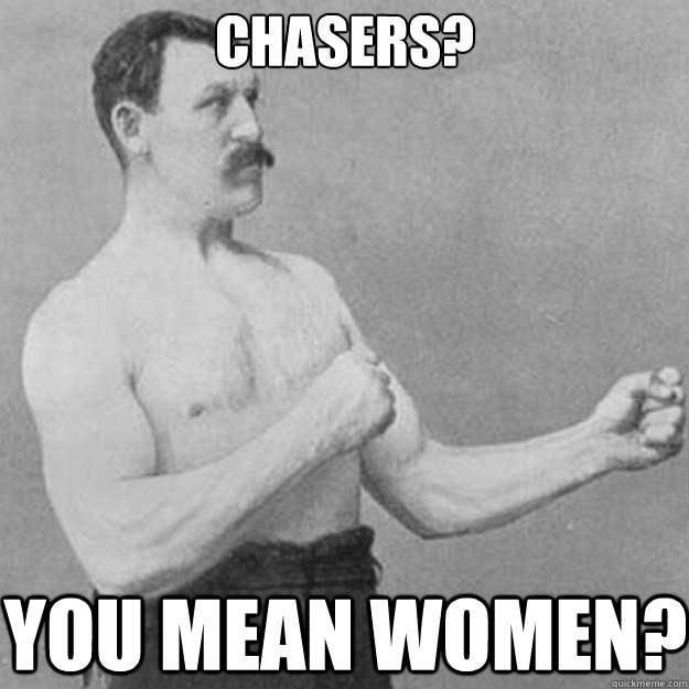 chasers you mean women - overly manly man
