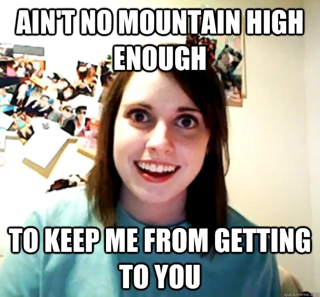 aint no mountain high enough to keep me from getting to you - Overly Attached Girlfriend