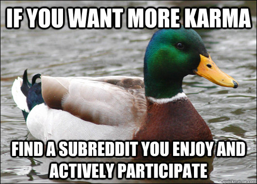 if you want more karma find a subreddit you enjoy and active - Actual Advice Mallard