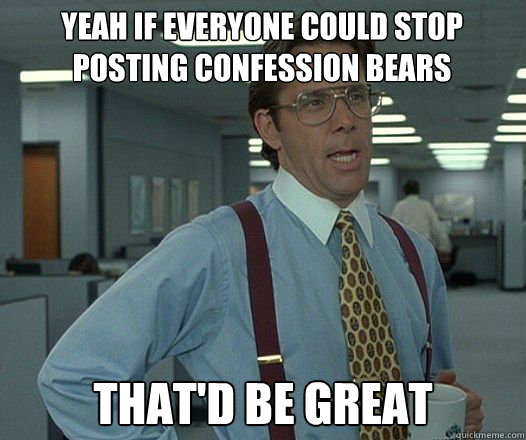 yeah if everyone could stop posting confession bears thatd  - Bill Lumbergh  fight club