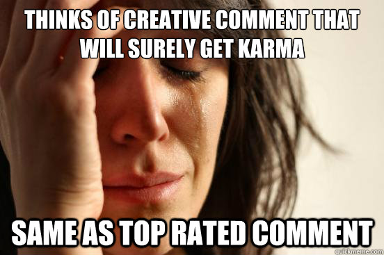 thinks of creative comment that will surely get karma same a - First World Problems