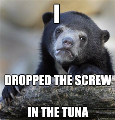 i dropped the screw in the tuna - Confession Bear