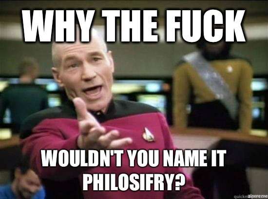 Why the fuck Wouldnt you name it Philosifry - Annoyed Picard HD