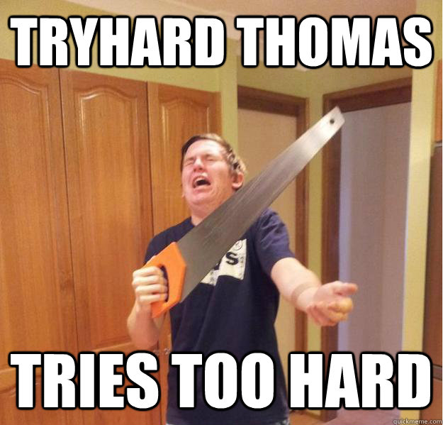 tryhard thomas tries too hard - 