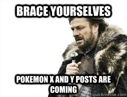brace yourselves pokemon x and y posts are coming - BRACE YOURSELVES