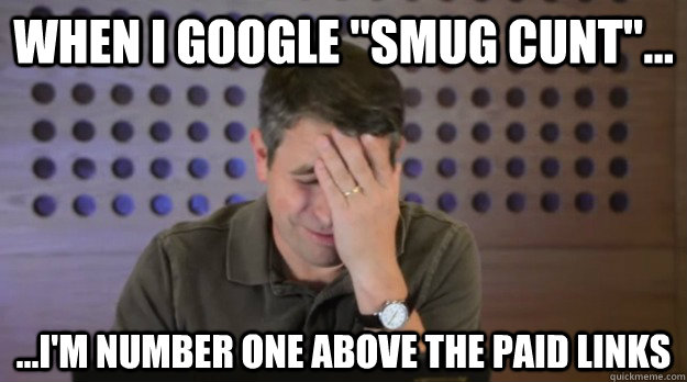 when i google smug cunt im number one above the pai - Facepalm Matt Cutts
