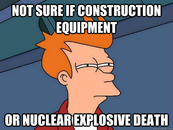 not sure if construction equipment or nuclear explosive deat - Futurama Fry