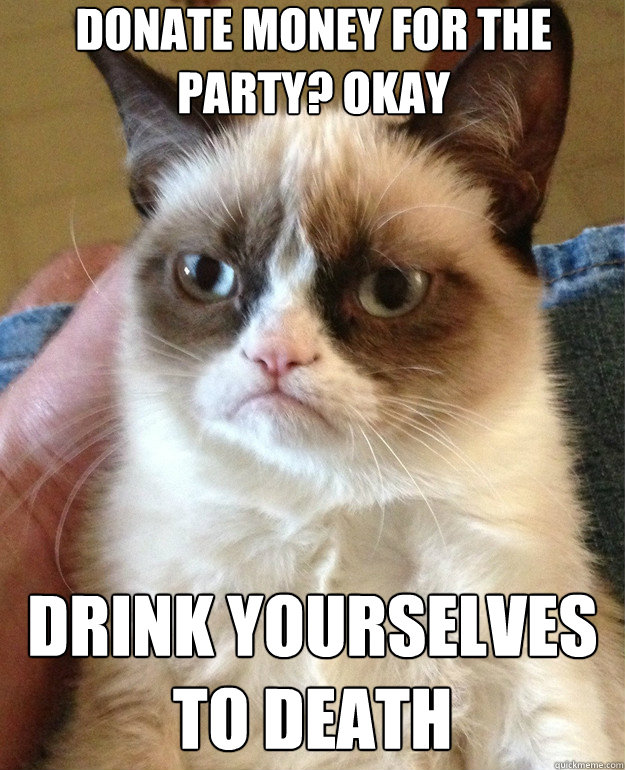 donate money for the party okay drink yourselves to death - Grumpy Cat