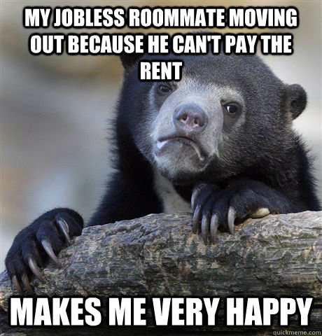 my jobless roommate moving out because he cant pay the rent - Confession Bear