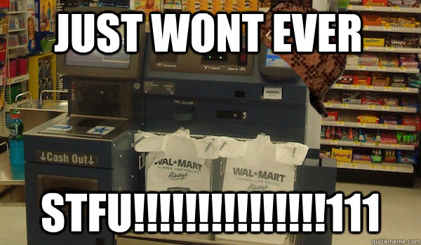 just wont ever stfu111 - Scumbag Self Checkout