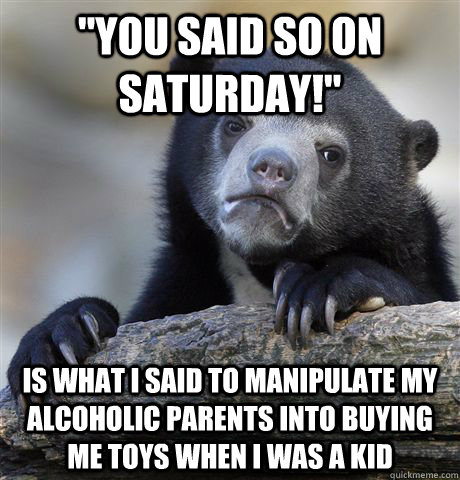 you said so on saturday is what i said to manipulate my a - Confession Bear
