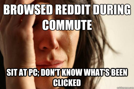 browsed reddit during commute sit at pc dont know whats b - First World Problems