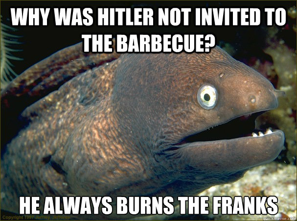 why was hitler not invited to the barbecue he always burns  - Bad Joke Eel