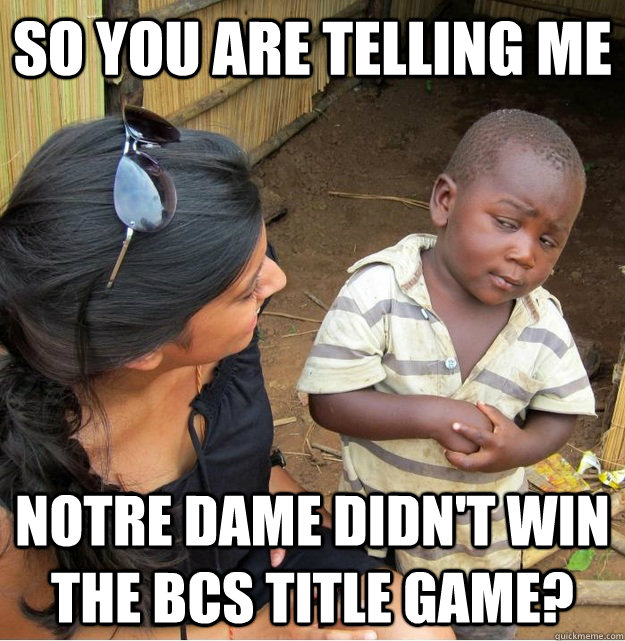 so you are telling me notre dame didnt win the bcs title ga - Skeptical Third World Kid
