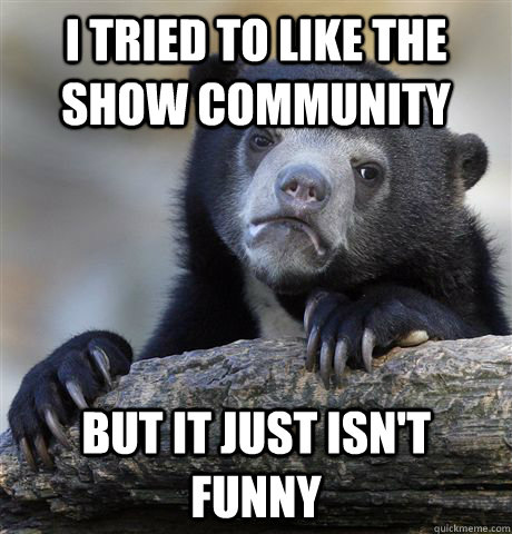 i tried to like the show community but it just isnt funny - Confession Bear