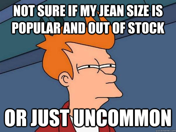 not sure if my jean size is popular and out of stock or just - Futurama Fry
