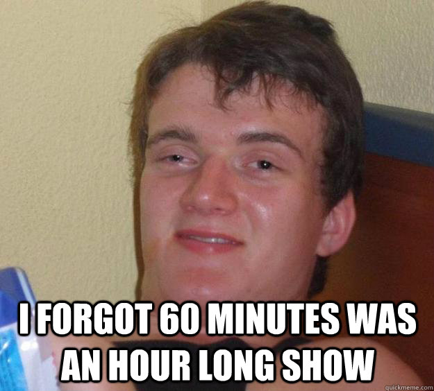 i forgot 60 minutes was an hour long show - 10 Guy