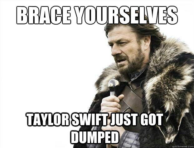 brace yourselves taylor swift just got dumped - 2012 brace yourself